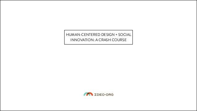 HUMAN-CENTERED DESIGN + SOCIAL INNOVATION: A CRASH COURSE