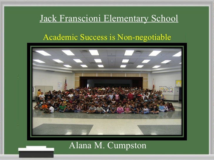 <ul><li>Alana M. Cumpston </li></ul>Jack Franscioni Elementary School Academic Success is Non-negotiable