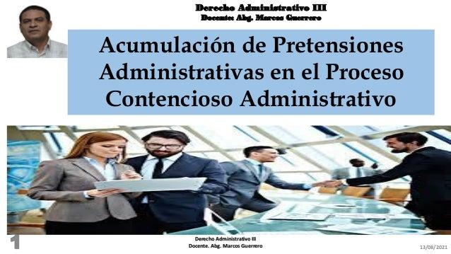 Derecho Administrativo III Docente: Abg. Marcos Guerrero Acumulación de Pretensiones Administrativas en el Proceso Contenc...
