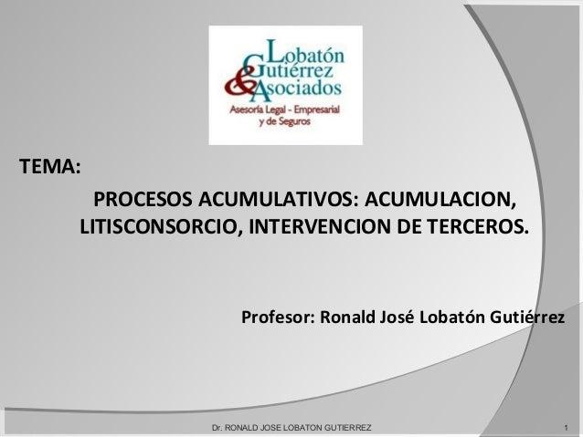 TEMA: PROCESOS ACUMULATIVOS: ACUMULACION, LITISCONSORCIO, INTERVENCION DE TERCEROS. Profesor: Ronald José Lobatón Gutiérre...