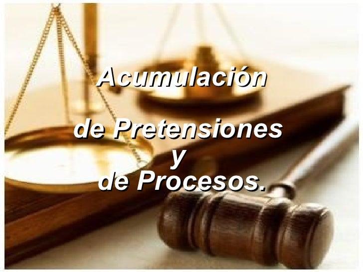 Acumulación de Pretensiones  y  de Procesos.