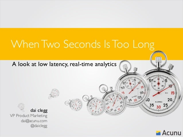 When Two Seconds Is Too Long A look at low latency, real-time analytics  dai clegg VP Product Marketing dai@acunu.com @dai...
