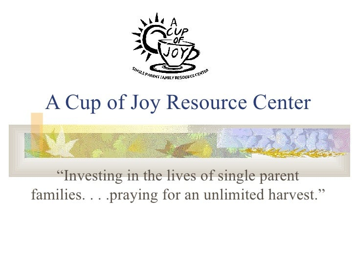 "A Cup of Joy Resource Center ""Investing in the lives of single parent families. . . .praying for an unlimited harvest."""