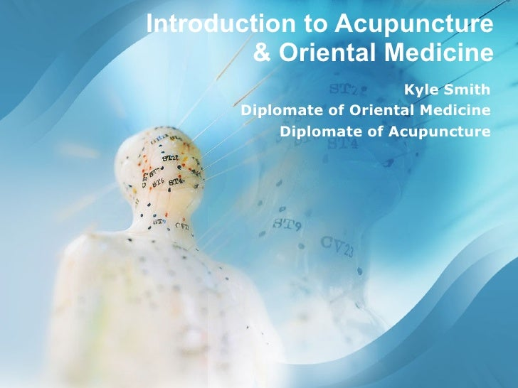 Introduction to Acupuncture & Oriental Medicine Kyle Smith Diplomate of Oriental Medicine Diplomate of Acupuncture