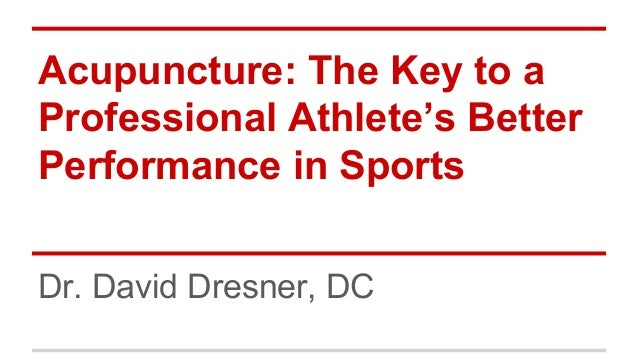 Acupuncture: The Key to a Professional Athlete's Better Performance in Sports Dr. David Dresner, DC