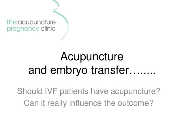 Acupuncture and embryo transfer…..... Should IVF patients have acupuncture? Can it really influence the outcome?
