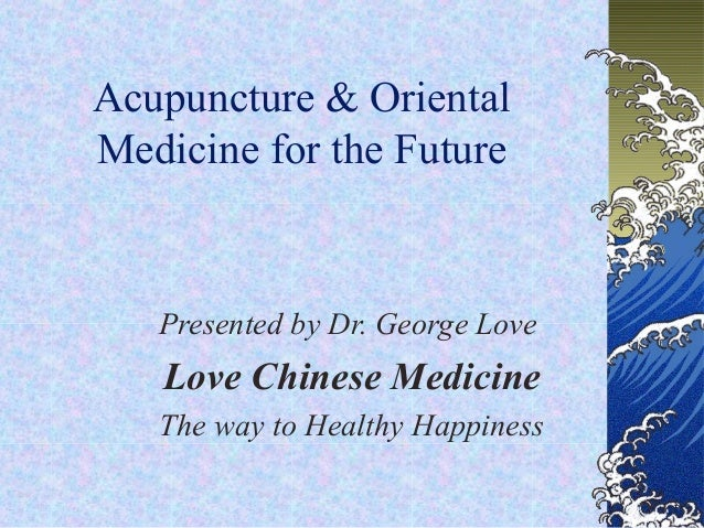 Acupuncture & OrientalMedicine for the FuturePresented by Dr. George LoveLove Chinese MedicineThe way to Healthy Happiness