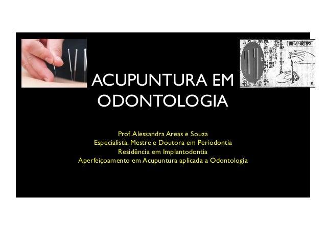 ACUPUNTURA EM ODONTOLOGIA Prof.Alessandra Areas e Souza Especialista, Mestre e Doutora em Periodontia Residência em Implan...