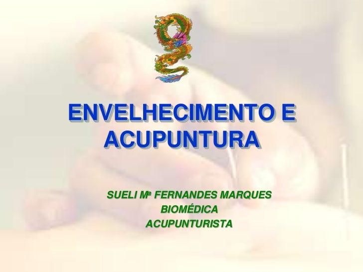 ENVELHECIMENTO E ACUPUNTURA<br />SUELI Ma FERNANDES MARQUES<br />BIOMÉDICA <br />ACUPUNTURISTA<br />