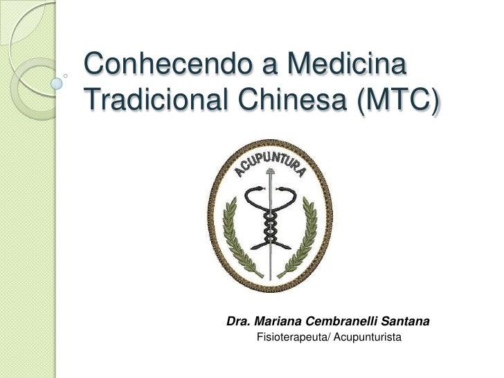 Conhecendo a MedicinaTradicional Chinesa (MTC)         Dra. Mariana Cembranelli Santana             Fisioterapeuta/ Acupun...