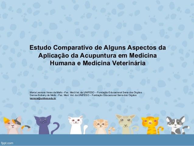 Estudo Comparativo de Alguns Aspectos da Aplicação da Acupuntura em Medicina Humana e Medicina Veterinária Maria Leonora V...
