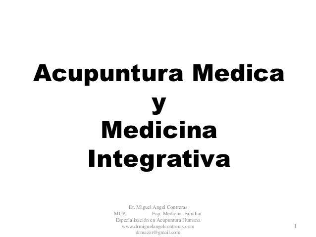 Acupuntura Medica        y    Medicina   Integrativa          Dr. Miguel Angel Contreras     MCP,             Esp. Medicin...