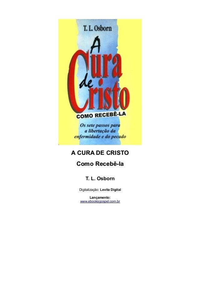 A CURA DE CRISTOA CURA DE CRISTO Como Recebê-laComo Recebê-la T. L. Osborn Digitalização: Levita Digital Lançamento: www.e...