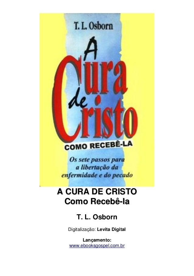A CURA DE CRIISTO  Como Recebê-lla  T. L. Osborn  Digitalização: Levita Digital  Lançamento:  www.ebooksgospel.com.br