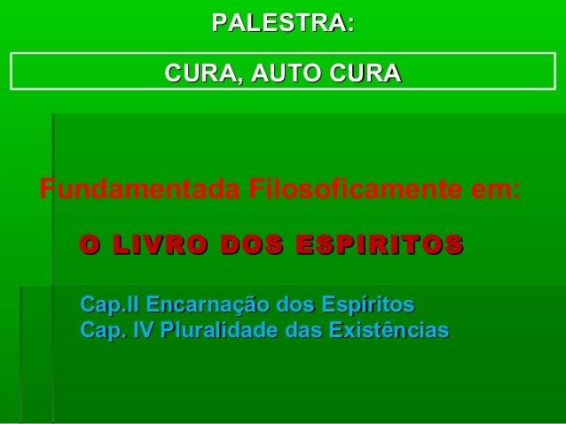 PALESTRA:         CURA, AUTO CURAFundamentada Filosoficamente em:  O LIVRO DOS ESPIRITOS  Cap.II Encarnação dos Espíritos ...