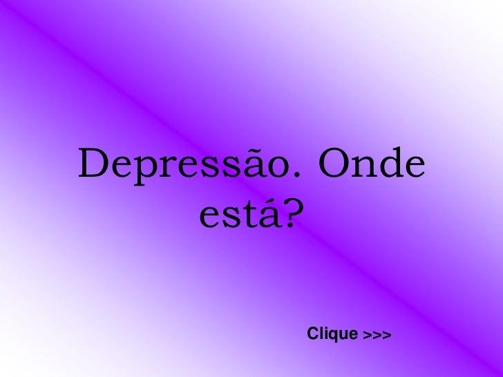 Depressão. Onde     está?         Clique >>>