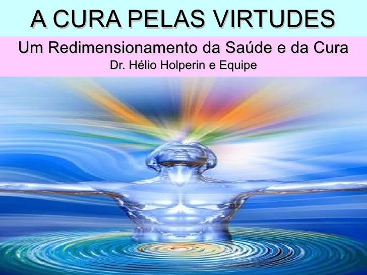 A CURA PELAS VIRTUDES Um Redimensionamento da Saúde e da Cura Dr. Hélio Holperin e Equipe
