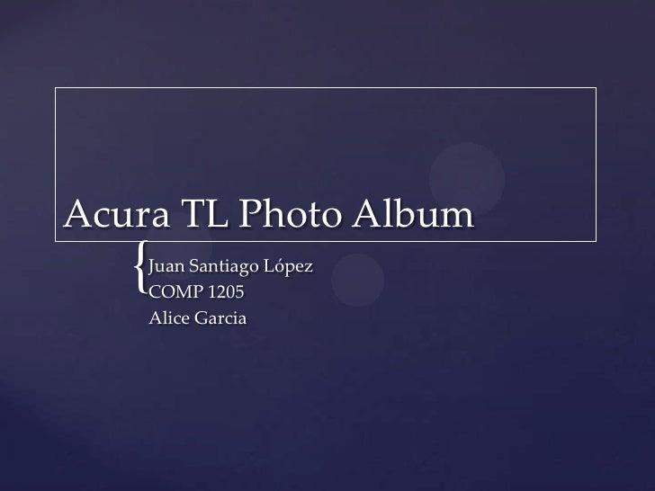 Acura TL Photo Album<br />Juan Santiago López<br />COMP 1205<br />Alice Garcia<br />