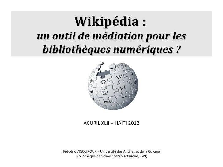 Wikipédia:un outil de médiation pour les bibliothèques numériques ?                 ACURIL XLII – HAÏTI 2012     Frédéri...