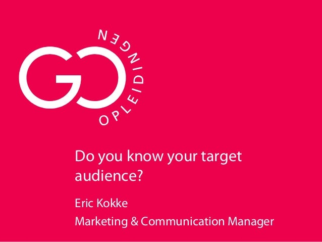 Do you know your target audience? Eric Kokke Marketing & Communication Manager