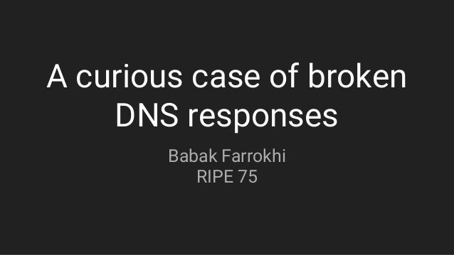 A curious case of broken DNS responses Babak Farrokhi RIPE 75