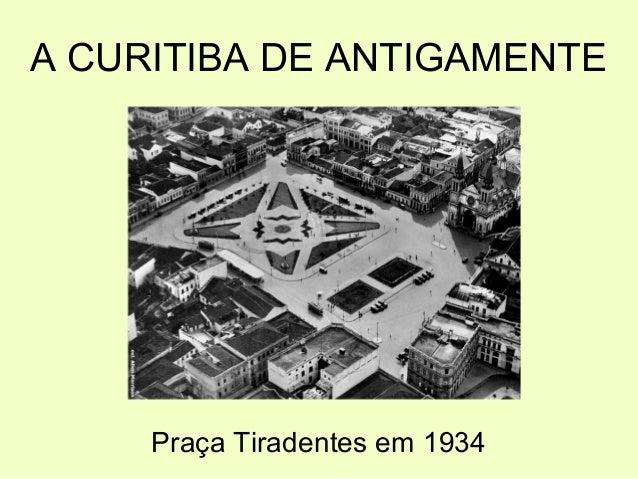 A CURITIBA DE ANTIGAMENTE  Praça Tiradentes em 1934