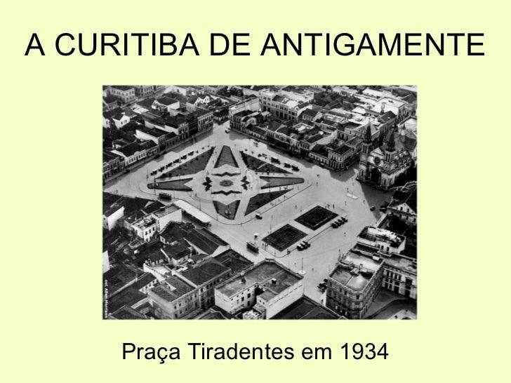 A CURITIBA DE ANTIGAMENTE <ul><li>Praça Tiradentes em 1934 </li></ul>
