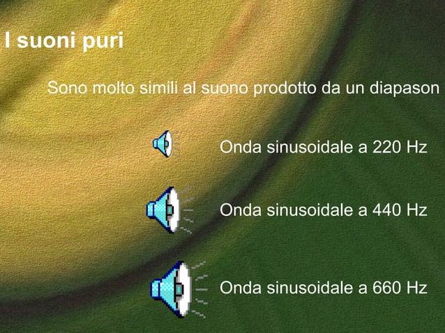 I suoni puri Onda sinusoidale a 660 Hz Onda sinusoidale a 440 Hz Onda sinusoidale a 220 Hz Sono molto simili al suono prod...