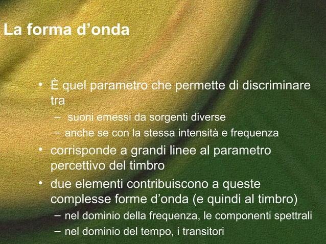 La forma d'onda • È quel parametro che permette di discriminare tra – suoni emessi da sorgenti diverse – anche se con la s...