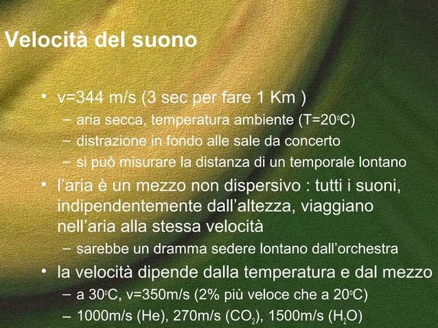 Velocità del suono • v=344 m/s (3 sec per fare 1 Km ) – aria secca, temperatura ambiente (T=20o C) – distrazione in fondo ...
