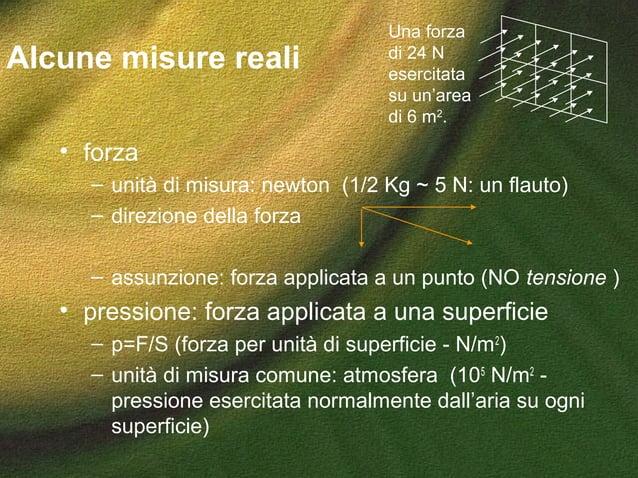 Alcune misure reali • forza – unità di misura: newton (1/2 Kg ~ 5 N: un flauto) – direzione della forza – assunzione: forz...