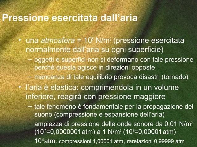 Pressione esercitata dall'aria • una atmosfera = 105 N/m2 (pressione esercitata normalmente dall'aria su ogni superficie) ...