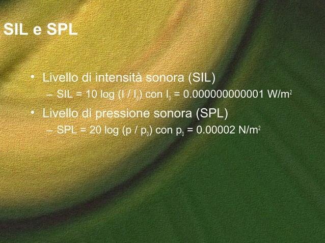 SIL e SPL • Livello di intensità sonora (SIL) – SIL = 10 log (I / I0) con I0 = 0.000000000001 W/m2 • Livello di pressione ...