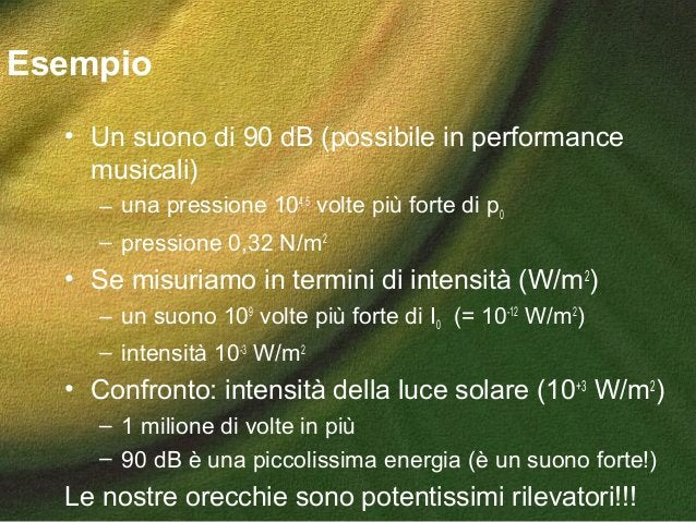 Esempio • Un suono di 90 dB (possibile in performance musicali) – una pressione 104,5 volte più forte di p0 – pressione 0,...