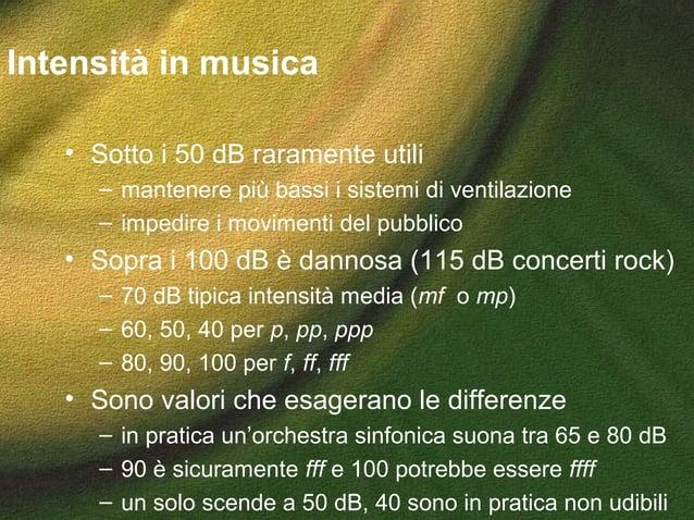 Intensità in musica • Sotto i 50 dB raramente utili – mantenere più bassi i sistemi di ventilazione – impedire i movimenti...