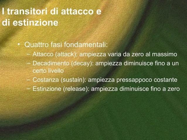 I transitori di attacco e di estinzione • Quattro fasi fondamentali: – Attacco (attack): ampiezza varia da zero al massimo...
