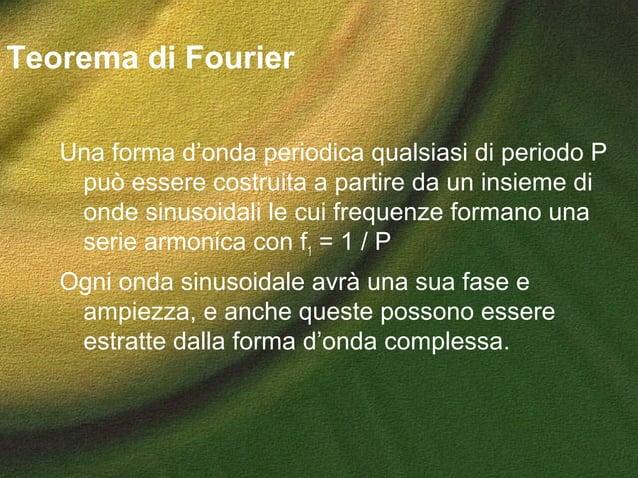 Teorema di Fourier Una forma d'onda periodica qualsiasi di periodo P può essere costruita a partire da un insieme di onde ...