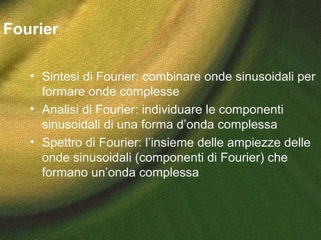 Fourier • Sintesi di Fourier: combinare onde sinusoidali per formare onde complesse • Analisi di Fourier: individuare le c...