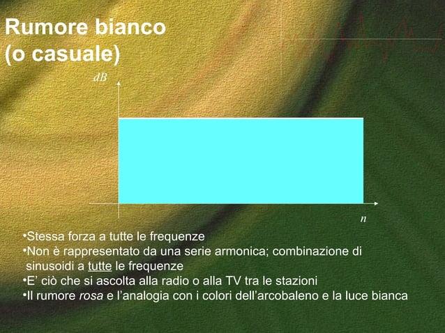Rumore bianco (o casuale) •Stessa forza a tutte le frequenze •Non è rappresentato da una serie armonica; combinazione di s...