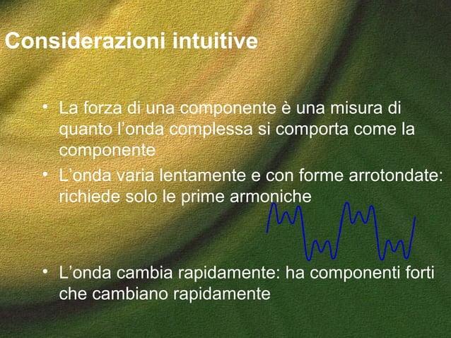 Considerazioni intuitive • La forza di una componente è una misura di quanto l'onda complessa si comporta come la componen...