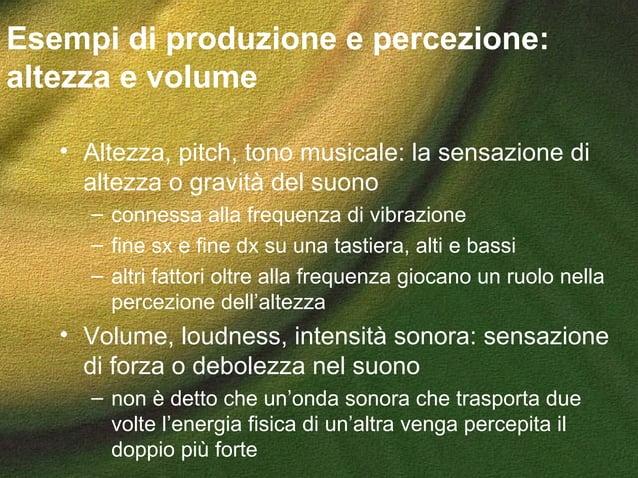 Esempi di produzione e percezione: altezza e volume • Altezza, pitch, tono musicale: la sensazione di altezza o gravità de...