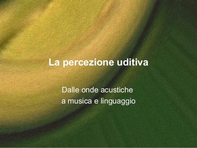La percezione uditiva Dalle onde acustiche a musica e linguaggio