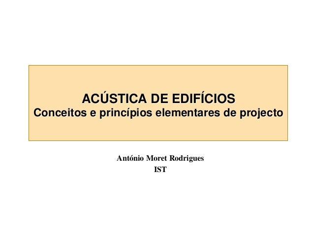 ACÚSTICA DE EDIFÍCIOS  Conceitos e princípios elementares de projecto  António Moret Rodrigues IST
