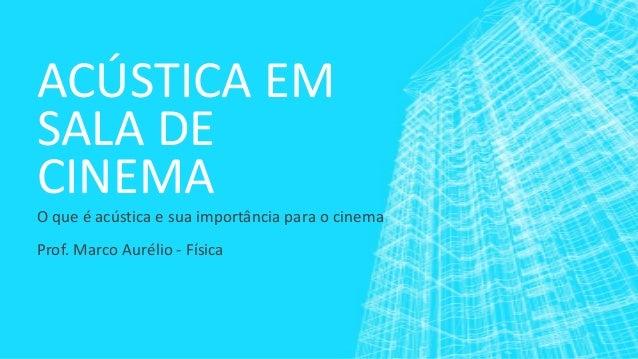ACÚSTICA EM SALA DE CINEMA O que é acústica e sua importância para o cinema Prof. Marco Aurélio - Física