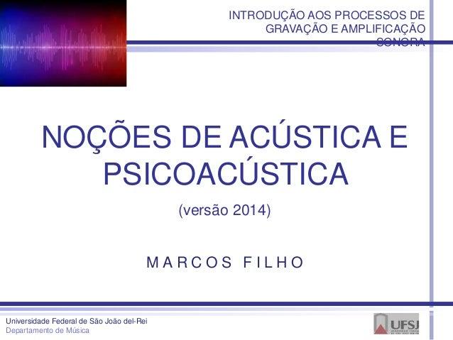 NOÇÕES DE ACÚSTICA E PSICOACÚSTICA (versão 2014) Universidade Federal de São João del-Rei Departamento de Música M A R C O...