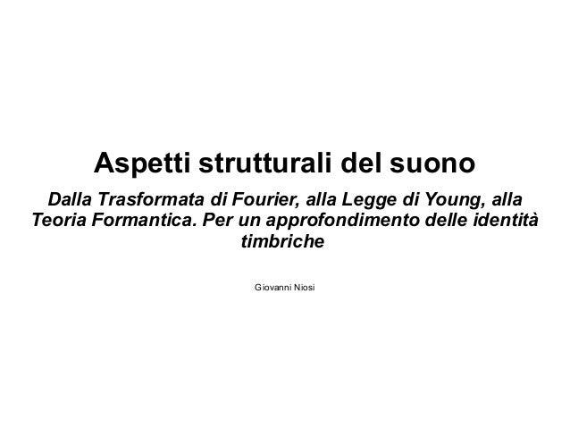 Aspetti strutturali del suono Dalla Trasformata di Fourier, alla Legge di Young, alla Teoria Formantica. Per un approfondi...