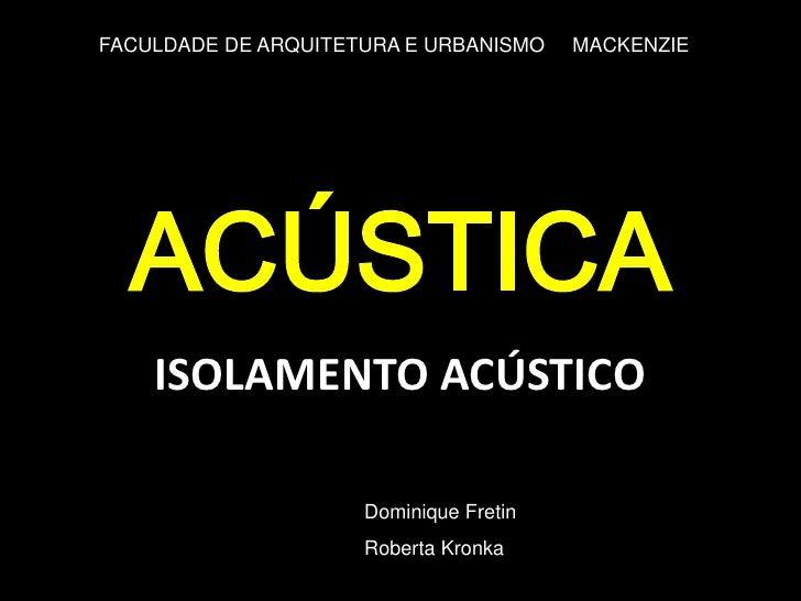 FACULDADE DE ARQUITETURA E URBANISMO    MACKENZIE  ACÚSTICA    ISOLAMENTO ACÚSTICO                     Dominique Fretin   ...