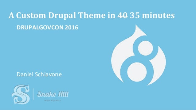 A Custom Drupal Theme in 40 35 minutes DRUPALGOVCON 2016 Daniel Schiavone