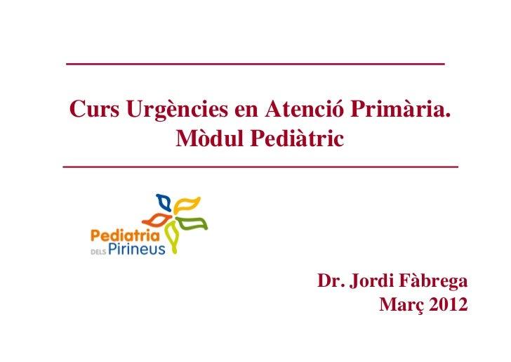 Curs Urgències en Atenció Primària.         Mòdul Pediàtric                      Dr. Jordi Fàbrega                        ...