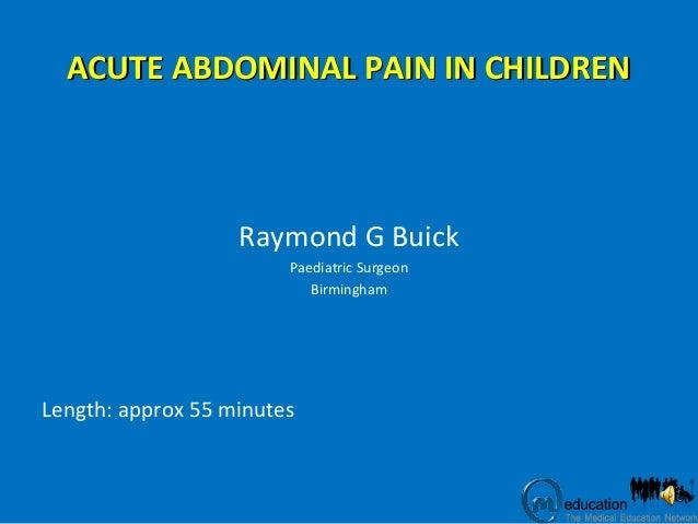 ACUTE ABDOMINAL PAIN IN CHILDRENACUTE ABDOMINAL PAIN IN CHILDREN Raymond G Buick Paediatric Surgeon Birmingham Length: app...